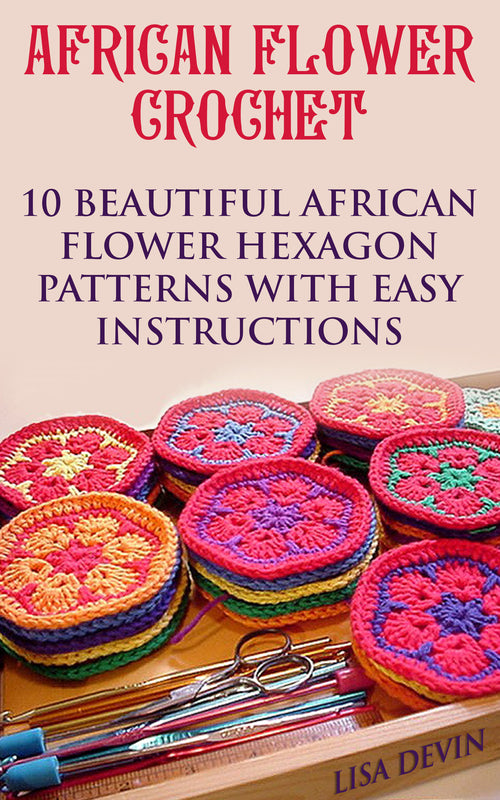 African Flower Crochet: 10 Beautiful African Flower Hexagon Patterns with Easy Instructions