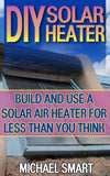 DIY Solar Heater: Build and Use a Solar Air Heater for Less than You Think