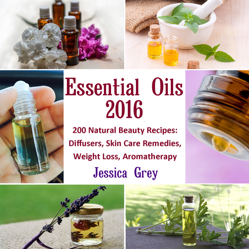 Essential Oils 2016: 200 Natural Beauty Recipes: Diffusers, Skin Care Remedies, Weight Loss, Aromatherapy
