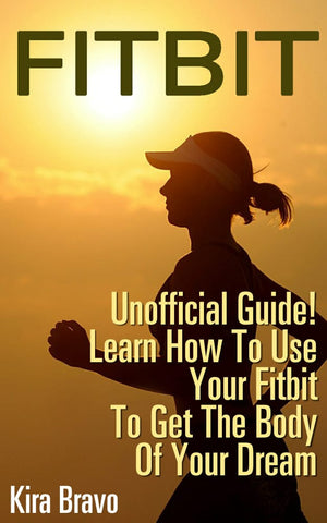 Fitbit – Unofficial Guide! Learn How To Use Your Fitbit To Get The Body Of Your Dream - Ebooksy