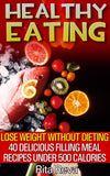 Healthy Eating. Lose Weight Without Dieting 40 Delicious Filling Meal Recipes Under 500 Calories - Ebooksy