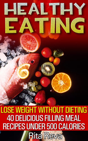 Healthy Eating. Lose Weight Without Dieting 40 Delicious Filling Meal Recipes Under 500 Calories