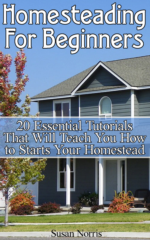 Homesteading For Beginners: 20 Essential Tutorials That Will Teach You How to Start Your Homestead - Ebooksy