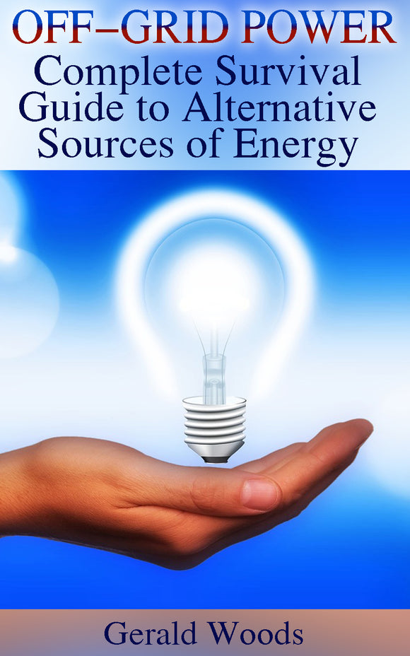 Generating Off-grid Power. Complete Survival Guide to Alternative Sources of Energy