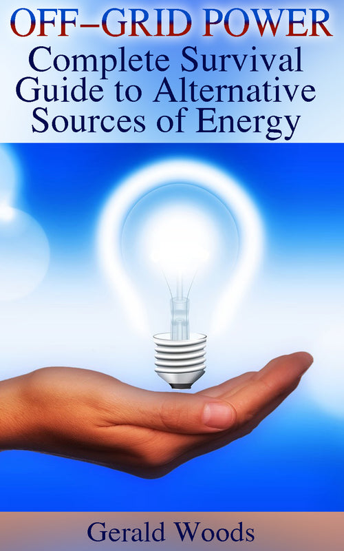 Off-grid Power: Complete Survival Guide to Alternative Sources of Energy