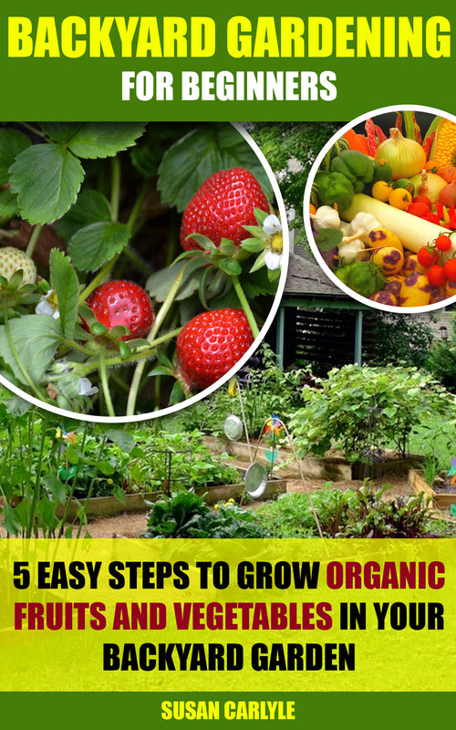Backyard Gardening For Beginners: 5 Easy Steps To Grow Organic Fruits And Vegetables In Your Backyard Garden - Ebooksy
