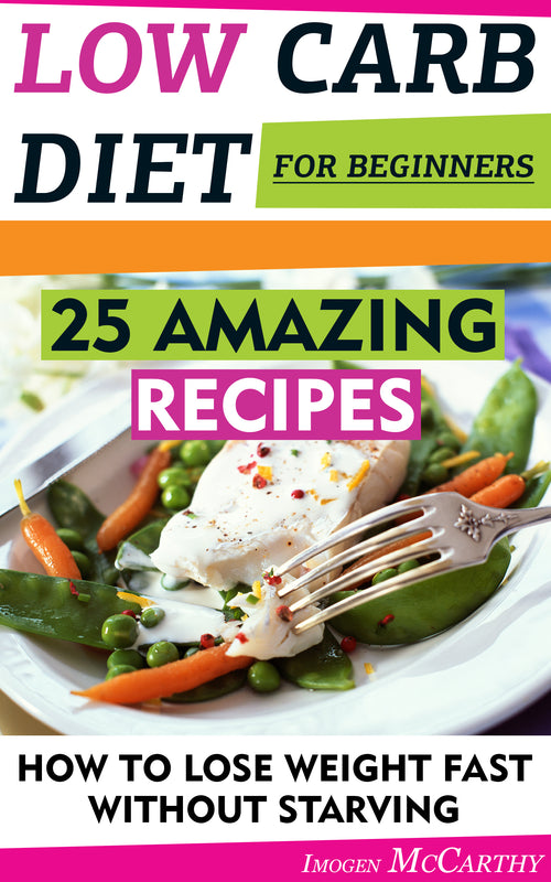 Low Carb Diet For Beginners: 25 Amazing Recipes. How To Lose Weight Fast Without Starving