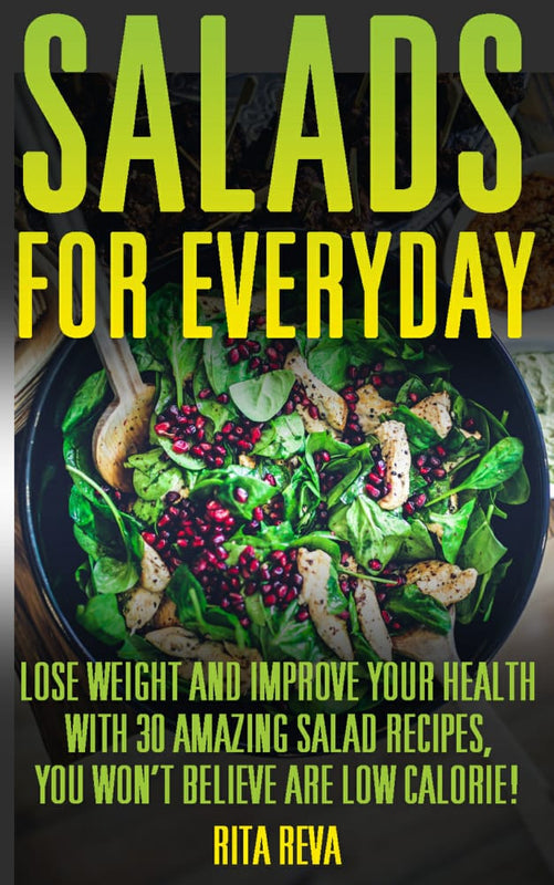 Salads For Everyday. Lose Weight And Improve Your Health With 30 Amazing Salad Recipes, You Won't Believe Are Low Calorie!