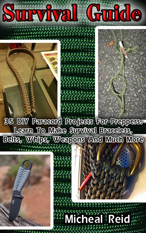 Survival Guide: 35 DIY Paracord Projects For Preppers. Learn To Make Survival Bracelets, Belts, Whips, Weapons And Much More