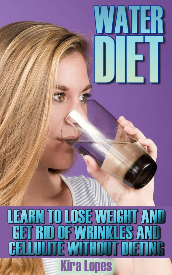 Water Diet. Learn To Lose Weight And Get Rid Of Wrinkles And Cellulite Without Dieting
