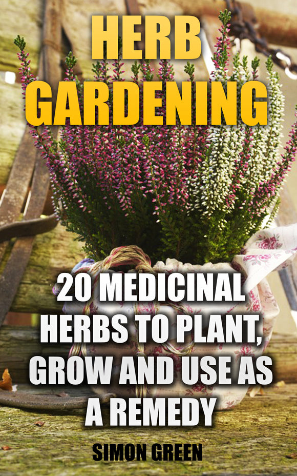Herb Gardening. How to Plant and Grow 20 Medicinal Herbs and Ways to Use Them as a Remedy