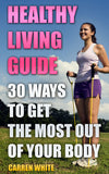 Healthy Living. A Complete Guide With 30 Ways of Getting The Most Out Of Your Body
