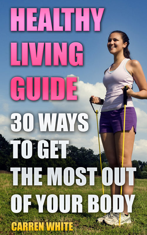 Healthy Living. A Complete Guide With 30 Ways of Getting The Most Out Of Your Body - best books on Ebooksy