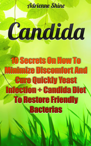 Candida:  10 Secrets On How To Minimize Discomfort And Cure Yeast Infections Quickly + The Candida Diet To Restore Friendly Bacteria