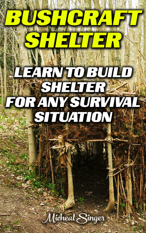 Bushcraft Shelter: Learn To Build Shelter For Any Survival Situation
