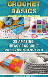 Crochet Basics: Crochet Art For Beginners. 15 Amazing Ideas Of Crochet Patterns And Shapes