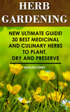 Herb Gardening: New Ultimate Guide! 30 Best Medicinal And Culinary Herbs to Plant, Dry and Preserve - Ebooksy