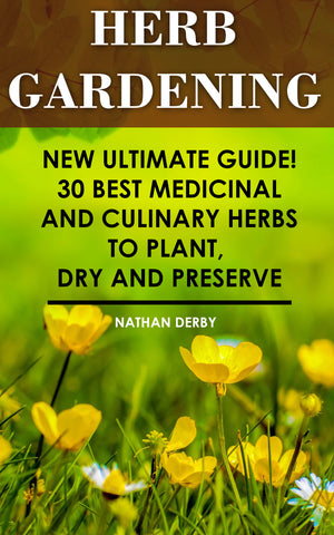 Herb Gardening: New Ultimate Guide! 30 Best Medicinal And Culinary Herbs to Plant, Dry and Preserve