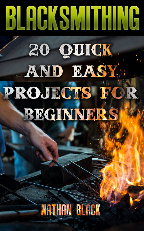 Blacksmithing: 20 Quick And Easy Projects For Beginners
