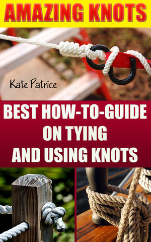 Amazing Knots: Your Number One How To Guide On Tying And Using Knots