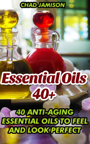 Essential Oils 40+: 40 Anti-aging Essential Oils To Feel And Look Perfect - Ebooksy