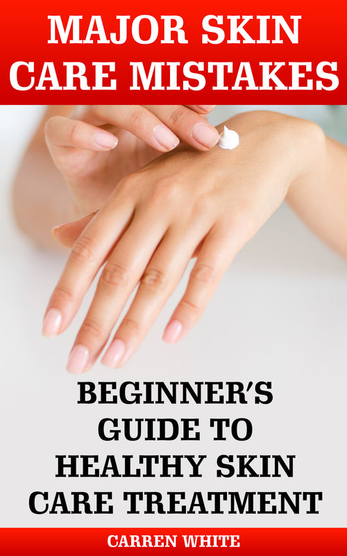 Major Skin Care Mistakes: Beginner's Guide to Healthy Skin Care Treatment