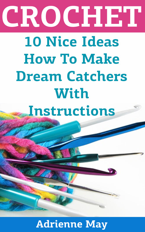 Crochet Dreamcatchers:  10 Nice Crochet Projects With Instructions