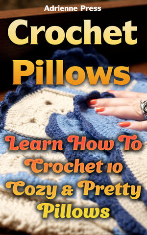 Crochet Pillows: Learn How To Crochet 10 Cozy & Pretty Pillows - best books on Ebooksy