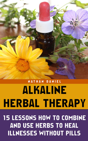 Alkaline Herbal Therapy: 15 Lessons How To Combine And Use Herbs To Heal Illnesses Without Pills