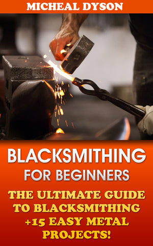 Blacksmithing for beginners: The ultimate guide to blacksmithing + 15 easy metal projects