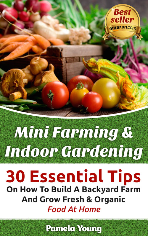 Mini Farming & Indoor Gardening: 30 Essential Tips On How To Build A Backyard Farm And Grow Fresh & Organic Food At Home
