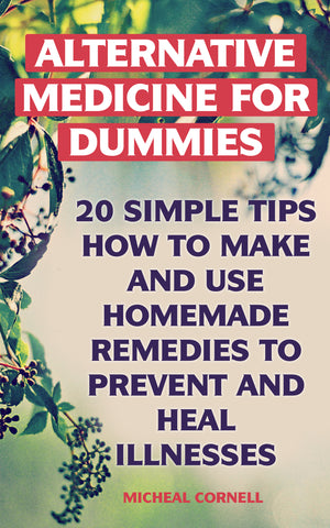 Alternative Medicine:  20 Simple Tips How to Make & Use Homemade Remedies to Prevent and Heal Illnesses
