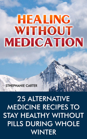 Healing without Medication: 25 Alternative Medicine Recipes to Stay Healthy Without Pills During the Whole Winter