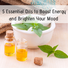 5 Essential Oils to Boost Energy and Brighten Your Mood