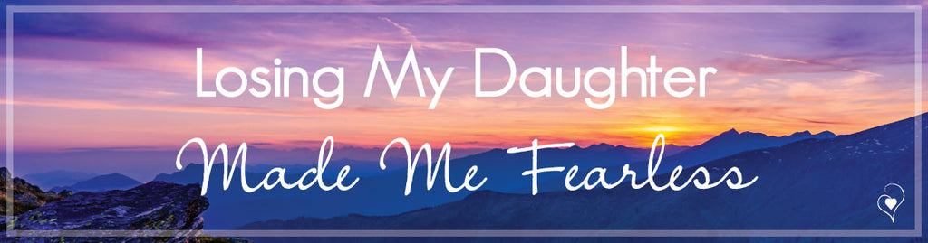 Losing My Daughter Made Me Fearless
