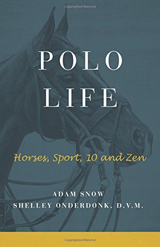 Polo Life: Horses, Sport, 10 and Zen, by Adam Snow and Shelley Onderdonk, D.V.M. - Saratoga Saddlery & International Boutiques