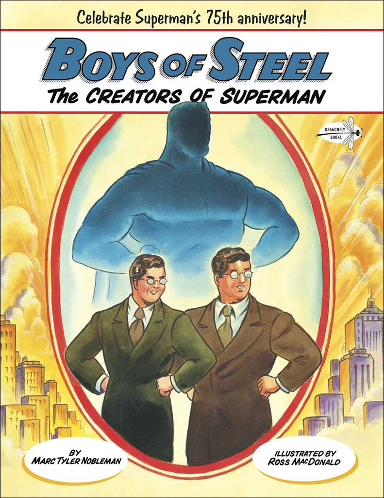 Boys of Steel: The Creators of Superman by Marc Taylor Nobleman; illustrated by Ross Macdonald