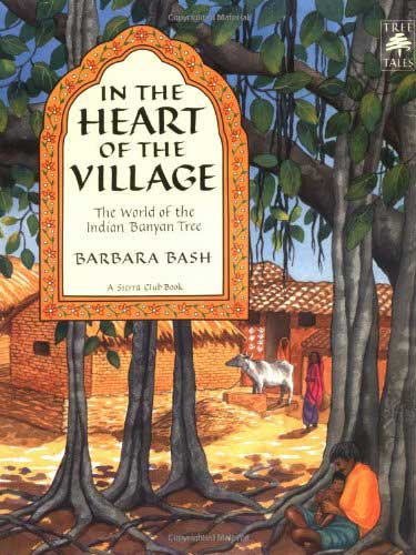In the Heart of the Village: The World of the Indian Banyan Tree by Barbara Bash