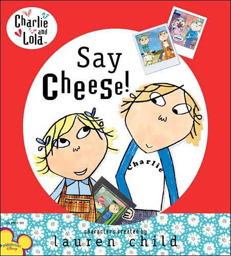 Say Cheese!! Charlie and Lola series by Anna Starkey;  illustrated by Tiger Aspect