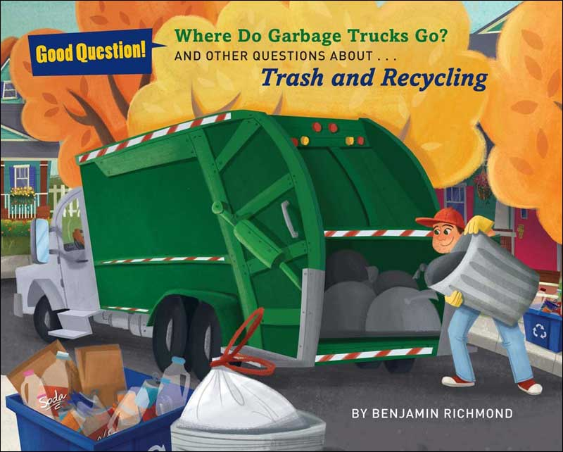 Where Do Garbage Trucks Go? and other questions about Trash and Recycling  by Ben Richmond