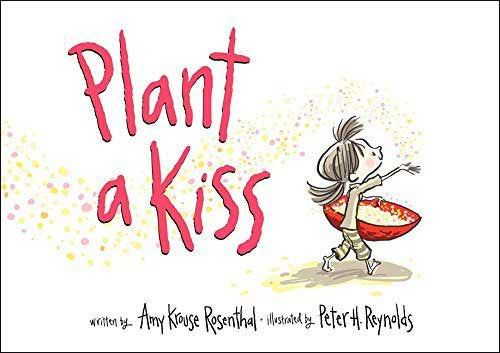 Plant a Kiss  by Amy Krouse Rosenthal;  illustrated by Peter H. Reynolds