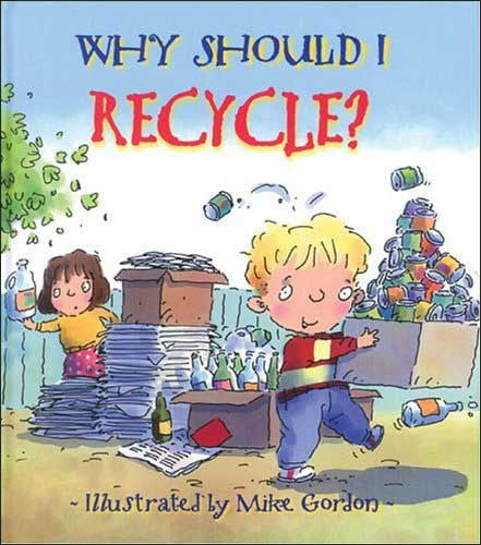 Why Should I Recycle? by Jen Green;  illustrated by Mike Gordon
