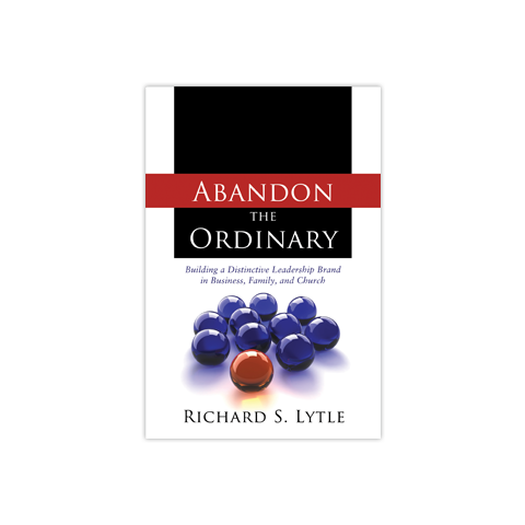 Abandon the Ordinary: Building a Distinctive Leadership Brand in Business, Family, and Church