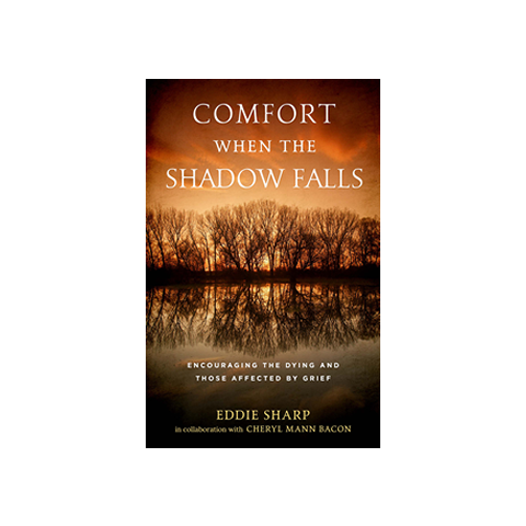 Comfort When the Shadow Falls: Encouraging the Dying and Those Affected By Grief
