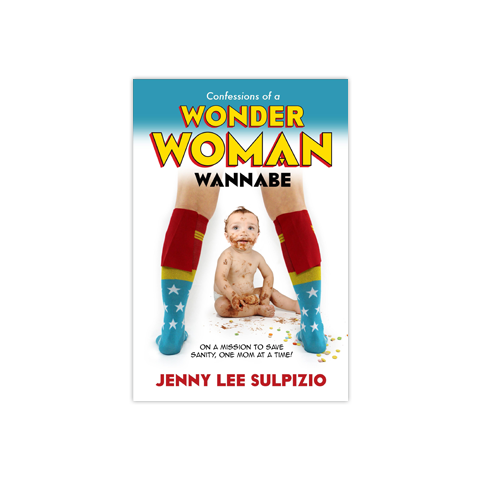 Confessions of a Wonder Woman Wannabe: On a Mission to Save Sanity, One Mom at a Time