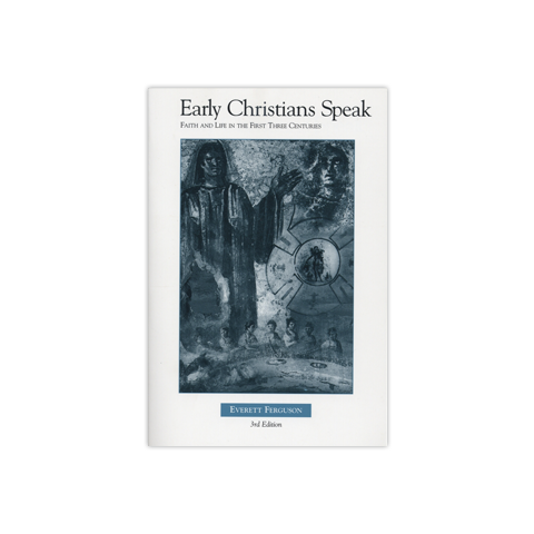 Early Christians Speak, Volume 1, 3rd Edition: Faith and Life in the First Three Centuries