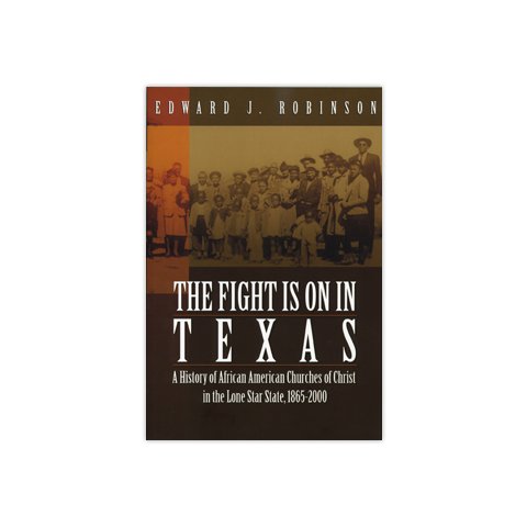 The Fight is on in Texas: A History of African American Churches of Christ in the Lone Star State, 1865-2000