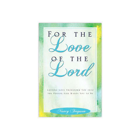 For the Love of the Lord: Letting Love Transform You into the Person God Wants You to Be