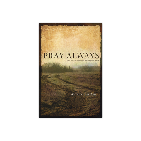 Pray Always: What the New Testament Teaches about Prayer