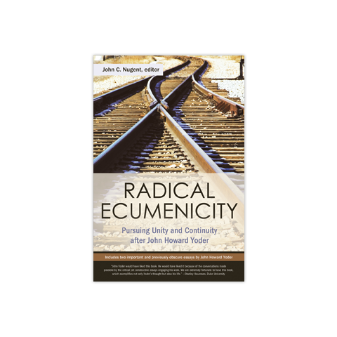 Radical Ecumenicity: Pursuing Unity and Continuity after John Howard Yoder
